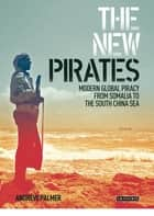 The New Pirates - Modern Global Piracy from Somalia to the South China Sea ebook by Andrew Palmer