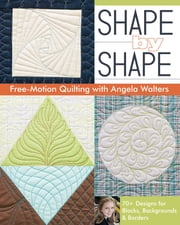 Shape by Shape Free-Motion Quilting with Angela Walters - 70+ Designs for Blocks, Backgrounds & Borders ebook by Angela Walters