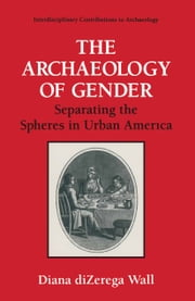 The Archaeology of Gender - Separating the Spheres in Urban America ebook by Diana diZerga Wall
