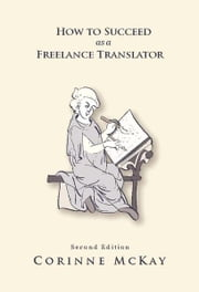 How to Succeed as a Freelance Translator, Second Edition ebook by Corinne McKay