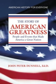 AMERICAN GREATNESS - People and Events that Made America a Great Nation ebook by John Peter Dunnell, Ed.D.