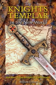 The Knights Templar in the New World - How Henry Sinclair Brought the Grail to Acadia ebook by William F. Mann