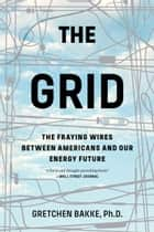The Grid - The Fraying Wires Between Americans and Our Energy Future ebook by Gretchen Bakke