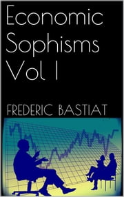 Economic Sophisms Vol I ebook by Frederic Bastiat