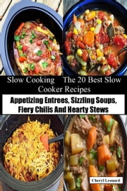Slow Cooking The 20 Best Slow Cooker Recipes Appetizing Entrees, Sizzling Soups, Fiery Chilis And Hearty Stews ebook by Cheryl Leonard