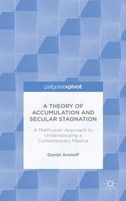 A Theory of Accumulation and Secular Stagnation - A Malthusian Approach to Understanding a Contemporary Malaise ebook by Daniel Aronoff