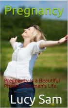 Pregnancy - Pregnancy Is a Beautiful Phase In Women's Life. ebook by Lucy Sam