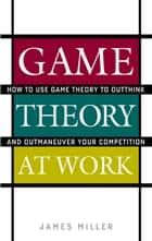 Game Theory at Work : How to Use Game Theory to Outthink and Outmaneuvar Your Competition ebook by James Miller