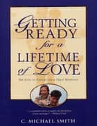 Getting Ready for a Lifetime of Love: 6 Steps to Prepare for a Great Marriage ebook by C.  Michael, Ph.D. Smith