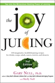 The Joy of Juicing, 3rd Edition - 150 imaginative, healthful juicing recipes for drinks, soups, salads, sauces, en trees, and desserts ebook by Shelly Null,Gary Null