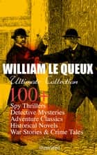 WILLIAM LE QUEUX Ultimate Collection: 100+ Spy Thrillers, Detective Mysteries, Adventure Classics, Historical Novels, War Stories & Crime Tales (Illustrated) - The Price of Power, The Great War in England in 1897, The Invasion of 1910, Spies of the Kaiser, The Seven Secrets, The House of Whispers, The Red Room, The Sign of Silence, Rasputin the Rascal Monk… ebook by William Le Queux, Harold Piffard, Maurice Greiffenhagen,...
