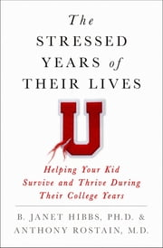 The Stressed Years of Their Lives - Helping Your Kid Survive and Thrive During Their College Years ebook by Dr. B. Janet Hibbs, Dr. Anthony Rostain