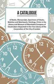 A Catalogue of Books, Manuscripts, Specimens of Clocks, Watches and Watchwork, Paintings, Prints in the Library and Museum of Worshipful Company of Clockmakers Deposited in the Free Library of the Corporation of the City of London
