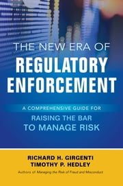 The New Era of Regulatory Enforcement: A Comprehensive Guide for Raising the Bar to Manage Risk ebook by Richard H. Girgenti,Timothy P. Hedley