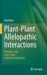 Plant-Plant Allelopathic Interactions - Phenolic Acids, Cover Crops and Weed Emergence ebook by Udo Blum