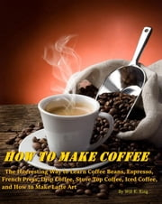 How to Make Coffee: The Interesting Way to Learn Coffee Beans, Espresso, French Press, Drip Coffee, Stove Top Coffee, Iced Coffee, and How to Make Latte Art ebook by Will K. King