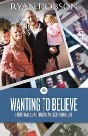 Wanting to Believe - Faith, Family, and Finding an Exceptional Life ebook by Ryan Dobson