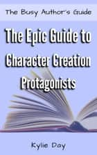 The Epic Guide to Character Creation: Protagonists ebook by Kylie Day