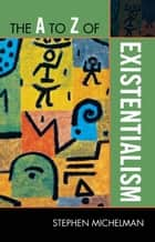 The A to Z of Existentialism ebook by Stephen Michelman