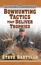 Bowhunting Tactics That Deliver Trophies ebook by Steve Bartylla