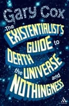 The Existentialist's Guide to Death, the Universe and Nothingness ebook by Gary Cox
