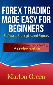 Forex Trading Made Easy For Beginners: Software, Strategies and Signals - The Complete Guide on Forex Trading Using Price Action ebook by Marlon Green