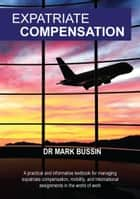Expatriate Compensation - A practical and informative textbook for managing expatriate compensation, mobility, and international assignments in the world of work ebook by Mark Bussin