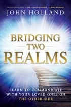 Bridging Two Realms - Learn to Communicate with Your Loved Ones on the Other-Side ebook by John Holland