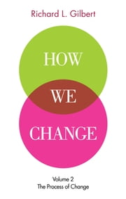 How We Change Volume II: The Process of Change ebook by Richard L. Gilbert