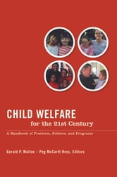 Child Welfare for the Twenty-first Century - A Handbook of Practices, Policies, and Programs ebook by Gerald P. Mallon,Peg McCartt Hess