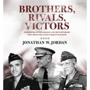 Brothers, Rivals, Victors - Eisenhower, Patton, Bradley, and the Partnership That Drove the Allied Conquest in Europe audiobook by Jonathan W. Jordan