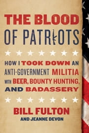The Blood of Patriots - How I Took Down an Anti-Government Militia with Beer, Bounty Hunting, and Badassery ebook by Bill Fulton, Jeanne Devon