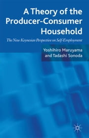 A Theory of the Producer-Consumer Household - The New Keynesian Perspective on Self-Employment ebook by Yoshihiro Maruyama, Tadashi Sonoda