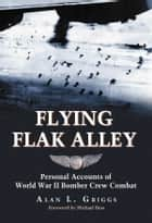 Flying Flak Alley - Personal Accounts of World War II Bomber Crew Combat ebook by Alan L. Griggs