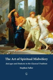 The Art of Spiritual Midwifery: diaLogos and Dialectic in the Classical Tradition ebook by Faller, Stephen
