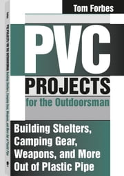 PVC Projects For The Outdoorsman: Building Shelters, Camping Gear, Weapons, And More Out Of Plastic Pipe ebook by Forbes, Tom