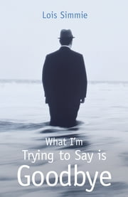 What I'm Trying to Say is Goodbye ebook by Lois Simmie