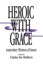 Heroic with Grace - Legendary Women of Japan ebook by Chieko Irie Mulhern