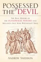 Possessed By the Devil - The Real History of the Islandmagee Witches and Ireland's Only Mass Witchcraft Trial eBook by Dr Andrew Sneddon