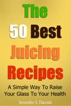 The 50 Best Juice Recipes (Part 1) - A Simple Way To Raise Your Glass To Your Health ekitaplar by Jennifer Davids