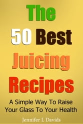 The 50 Best Juice Recipes (Part 1) - A Simple Way To Raise Your Glass To Your Health ebook by Jennifer Davids