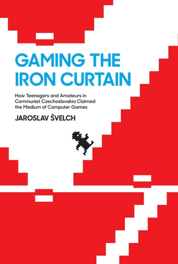 Gaming the Iron Curtain - How Teenagers and Amateurs in Communist Czechoslovakia Claimed the Medium of Computer Games ebook by Jaroslav Švelch