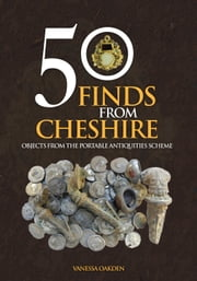 50 Finds From Cheshire - Objects from the Portable Antiquities Scheme ebook by Vanessa Oakden