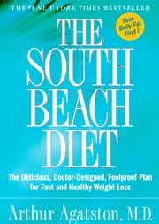 The South Beach Diet - The Delicious, Doctor-Designed, Foolproof Plan for Fast and Healthy Weight Loss ebook by Arthur Agatston