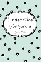Under Fire For Servia ebook by James Fiske