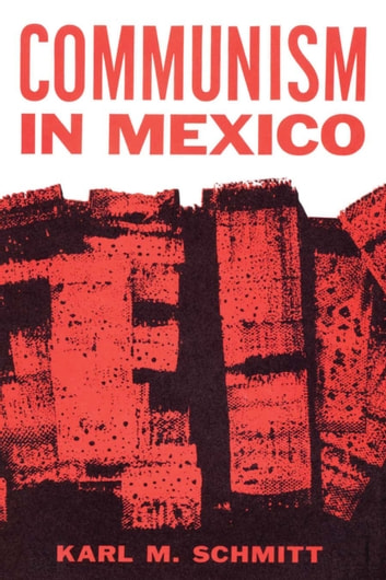 Communism in Mexico - A Study in Political Frustration ebook by Karl M. Schmitt