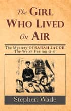 The Girl Who Lived on Air - The Mystery of Sarah Jacob: The Welsh Fasting Girl ebook by Stephen Wade