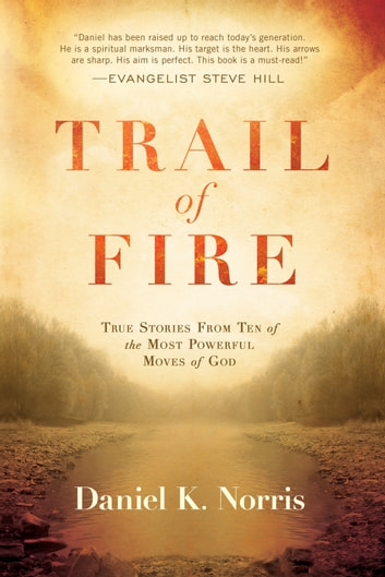 Trail of Fire - True Stories From Ten of the Most Powerful Moves of God ebook by Daniel K. Norris