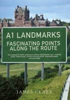 A1 Landmarks - Fascinating Points Along the Route ebook by James Clark