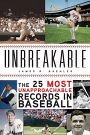 Unbreakable - The 25 Most Unapproachable Records in Baseball ebook by James R. Baehler